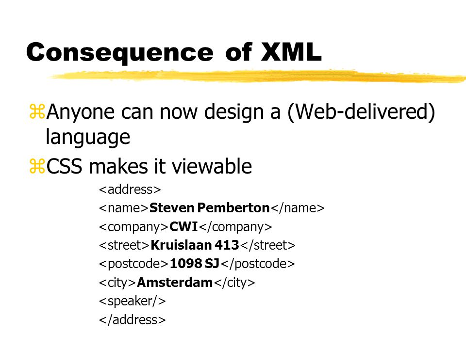 Consequence of XML zAnyone can now design a (Web-delivered) language zCSS makes it viewable Steven Pemberton CWI Kruislaan 413 1098 SJ Amsterdam