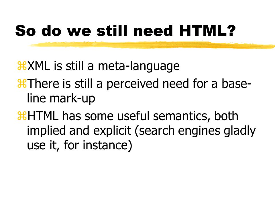 HTML as XML application zClean up (get rid of historical flotsam) zModularise – split into separate parts yAllows other XML applications to use parts yAllows special purpose devices to use subset zAdd any required new functionality (forms)