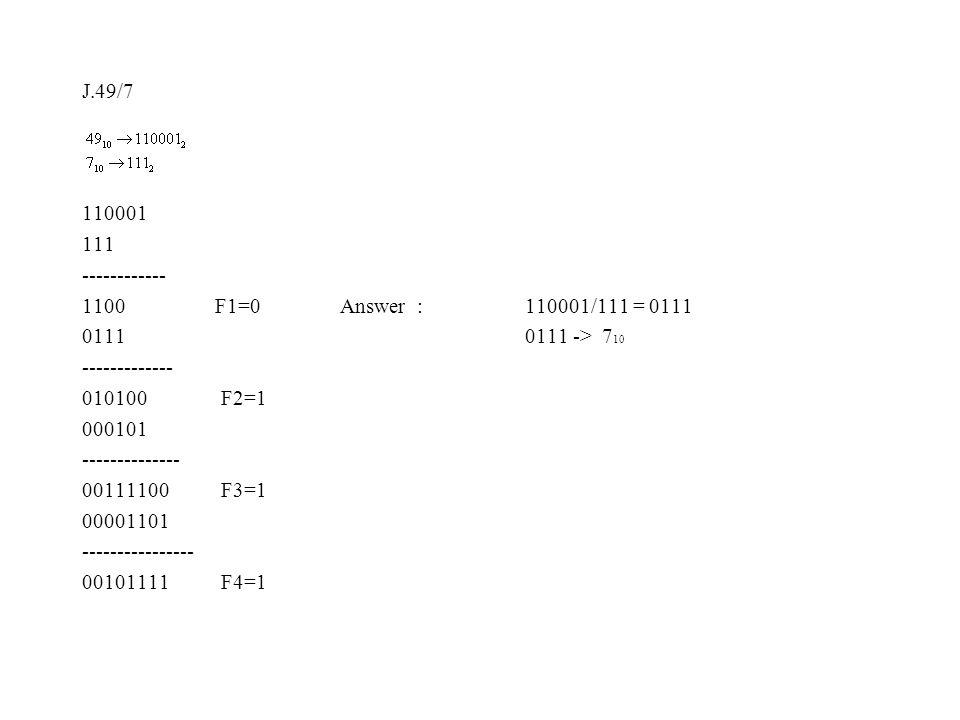 J.49/7 110001 111 ------------ 1100 F1=0 Answer : 110001/111 = 0111 0111 0111 -> 7 10 ------------- 010100 F2=1 000101 -------------- 00111100 F3=1 00001101 ---------------- 00101111 F4=1