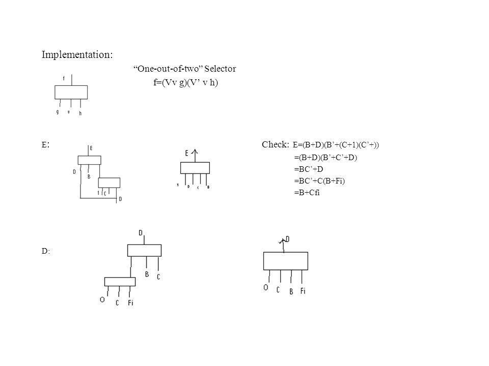 """Implementation: """"One-out-of-two"""" Selector f=(Vv g)(V' v h) E : Check: E=(B+D)(B'+(C+1)(C'+)) =(B+D)(B'+C'+D) =BC'+D =BC'+C(B+Fi) =B+Cfi D:"""