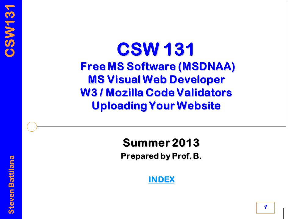 CSW131 Steven Battilana 1 CSW 131 Free MS Software (MSDNAA) MS Visual Web Developer W3 / Mozilla Code Validators Uploading Your Website Summer 2013 Prepared by Prof.