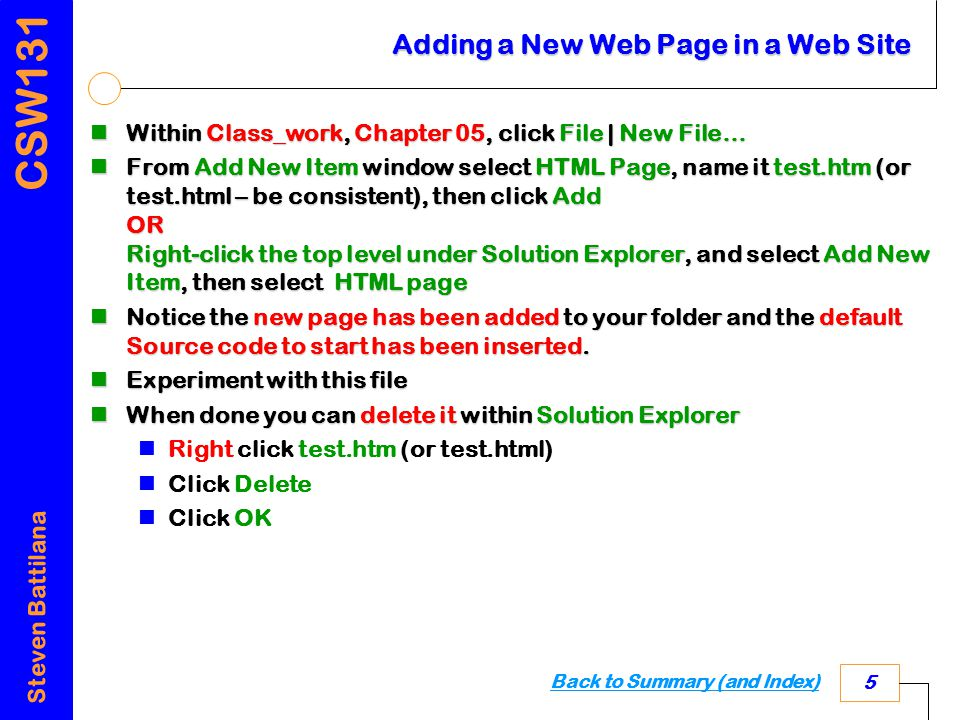 CSW131 Steven Battilana 5 Adding a New Web Page in a Web Site Within Class_work, Chapter 05, click File | New File… Within Class_work, Chapter 05, click File | New File… From Add New Item window select HTML Page, name it test.htm (or test.html – be consistent), then click Add OR Right-click the top level under Solution Explorer, and select Add New Item, then select HTML page From Add New Item window select HTML Page, name it test.htm (or test.html – be consistent), then click Add OR Right-click the top level under Solution Explorer, and select Add New Item, then select HTML page Notice the new page has been added to your folder and the default Source code to start has been inserted.