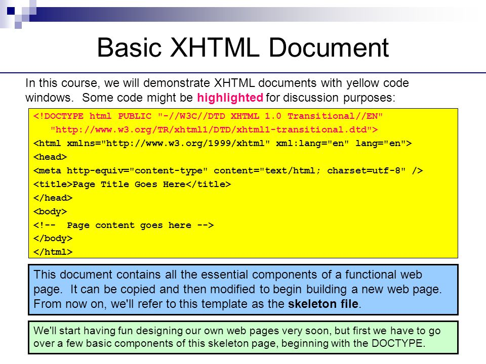 Basic XHTML Document <!DOCTYPE html PUBLIC -//W3C//DTD XHTML 1.0 Transitional//EN http://www.w3.org/TR/xhtml1/DTD/xhtml1-transitional.dtd > Page Title Goes Here This document contains all the essential components of a functional web page.
