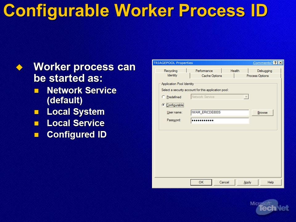 Configurable Worker Process ID  Worker process can be started as: Network Service (default) Network Service (default) Local System Local System Local Service Local Service Configured ID Configured ID