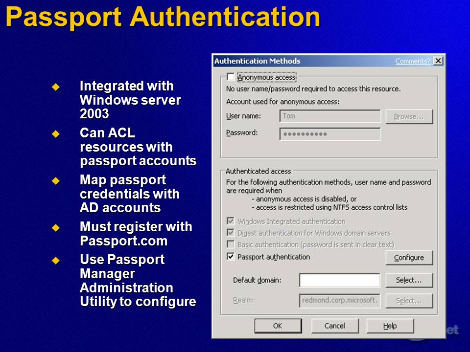 Passport Authentication  Integrated with Windows server 2003  Can ACL resources with passport accounts  Map passport credentials with AD accounts  Must register with Passport.com  Use Passport Manager Administration Utility to configure