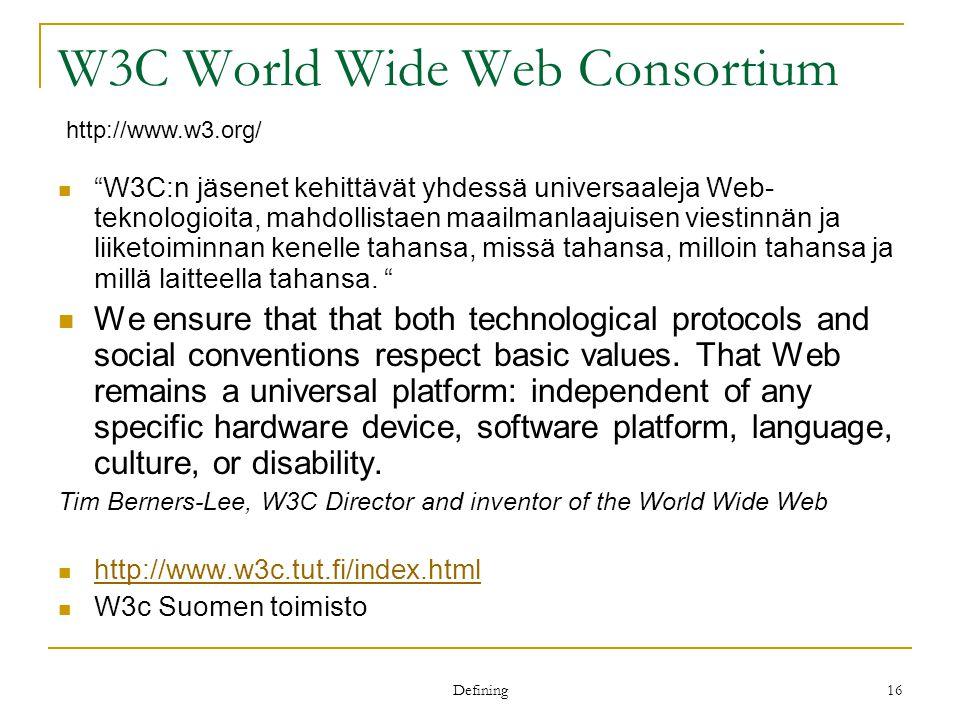 Defining 16 W3C World Wide Web Consortium W3C:n jäsenet kehittävät yhdessä universaaleja Web- teknologioita, mahdollistaen maailmanlaajuisen viestinnän ja liiketoiminnan kenelle tahansa, missä tahansa, milloin tahansa ja millä laitteella tahansa.