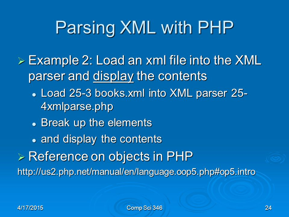 4/17/2015Comp Sci Parsing XML with PHP  Example 2: Load an xml file into the XML parser and display the contents Load 25-3 books.xml into XML parser 25- 4xmlparse.php Load 25-3 books.xml into XML parser 25- 4xmlparse.php Break up the elements Break up the elements and display the contents and display the contents  Reference on objects in PHP