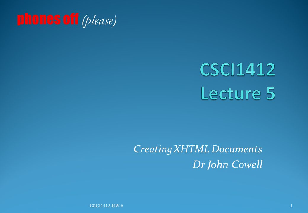 Creating XHTML Documents Dr John Cowell phones off (please) 1CSCI1412-HW-6