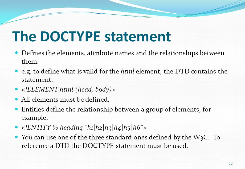 12 The DOCTYPE statement Defines the elements, attribute names and the relationships between them.