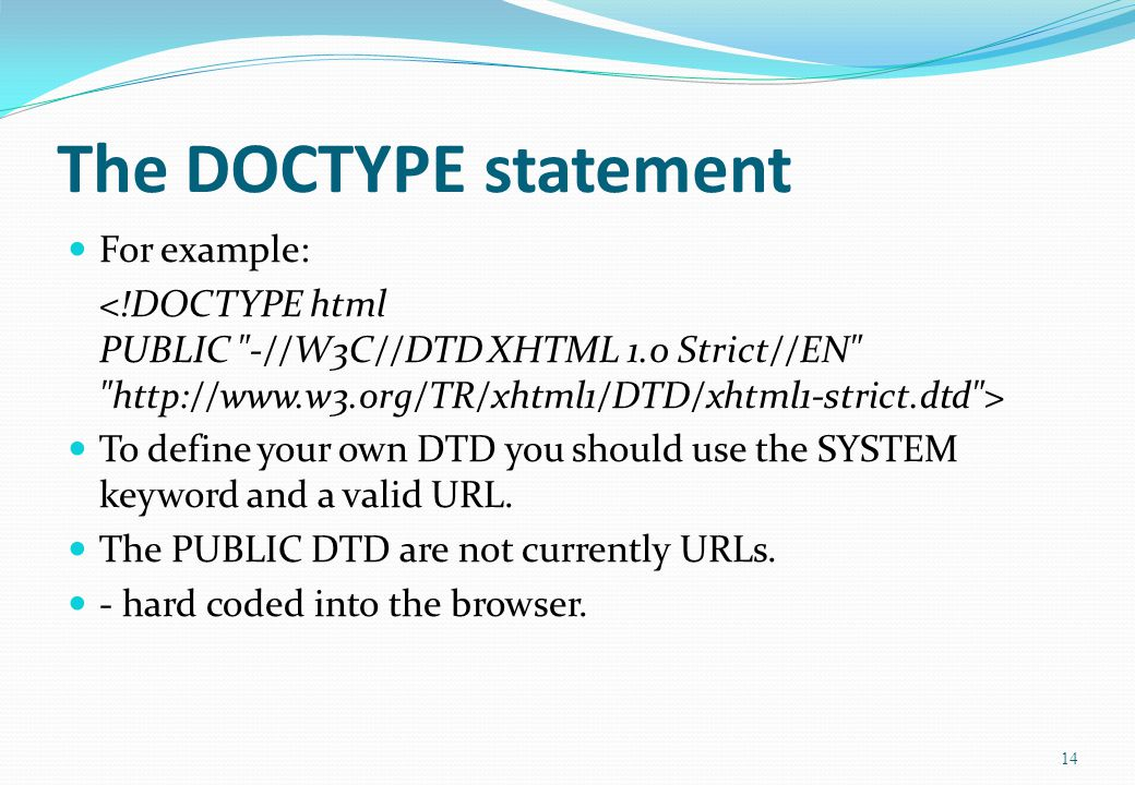 14 The DOCTYPE statement For example: To define your own DTD you should use the SYSTEM keyword and a valid URL.