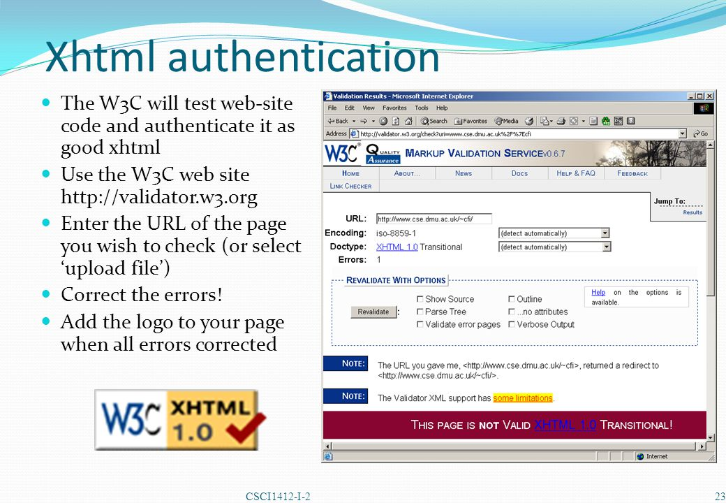 Xhtml authentication The W3C will test web-site code and authenticate it as good xhtml Use the W3C web site http://validator.w3.org Enter the URL of the page you wish to check (or select 'upload file') Correct the errors.