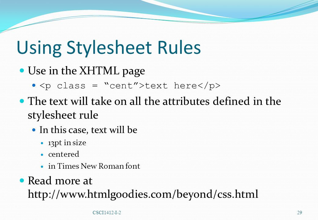 Using Stylesheet Rules Use in the XHTML page text here The text will take on all the attributes defined in the stylesheet rule In this case, text will be 13pt in size centered in Times New Roman font Read more at http://www.htmlgoodies.com/beyond/css.html CSCI1412-I-2 29