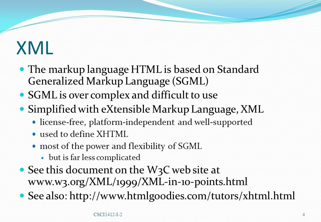 XML The markup language HTML is based on Standard Generalized Markup Language (SGML) SGML is over complex and difficult to use Simplified with eXtensible Markup Language, XML license-free, platform-independent and well-supported used to define XHTML most of the power and flexibility of SGML but is far less complicated See this document on the W3C web site at www.w3.org/XML/1999/XML-in-10-points.html See also: http://www.htmlgoodies.com/tutors/xhtml.html CSCI1412-I-2 4