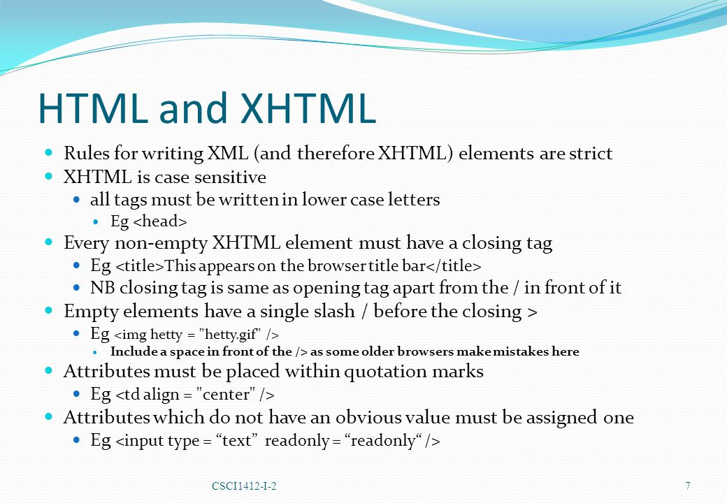 HTML and XHTML Rules for writing XML (and therefore XHTML) elements are strict XHTML is case sensitive all tags must be written in lower case letters Eg Every non-empty XHTML element must have a closing tag Eg This appears on the browser title bar NB closing tag is same as opening tag apart from the / in front of it Empty elements have a single slash / before the closing > Eg Include a space in front of the /> as some older browsers make mistakes here Attributes must be placed within quotation marks Eg Attributes which do not have an obvious value must be assigned one Eg CSCI1412-I-2 7