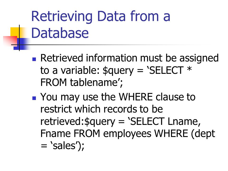 Retrieving Data from a Database Retrieved information must be assigned to a variable: $query = 'SELECT * FROM tablename'; You may use the WHERE clause