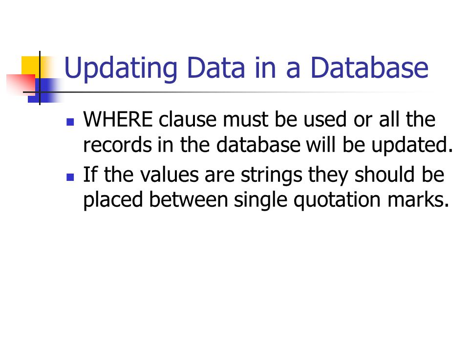 Updating Data in a Database WHERE clause must be used or all the records in the database will be updated. If the values are strings they should be pla