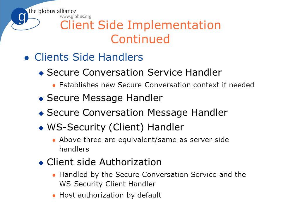 Client Side Implementation Continued l Clients Side Handlers u Secure Conversation Service Handler l Establishes new Secure Conversation context if ne