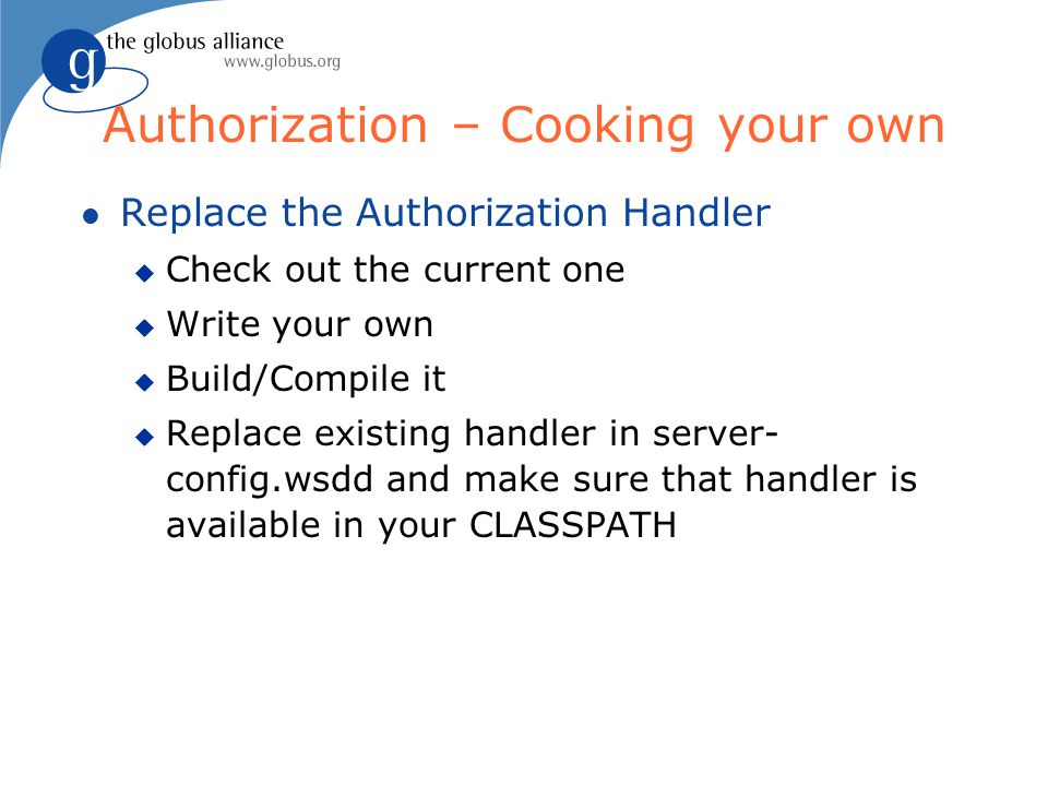 Authorization – Cooking your own l Replace the Authorization Handler u Check out the current one u Write your own u Build/Compile it u Replace existing handler in server- config.wsdd and make sure that handler is available in your CLASSPATH