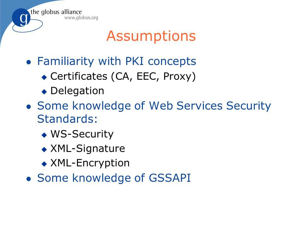 Assumptions l Familiarity with PKI concepts u Certificates (CA, EEC, Proxy) u Delegation l Some knowledge of Web Services Security Standards: u WS-Sec