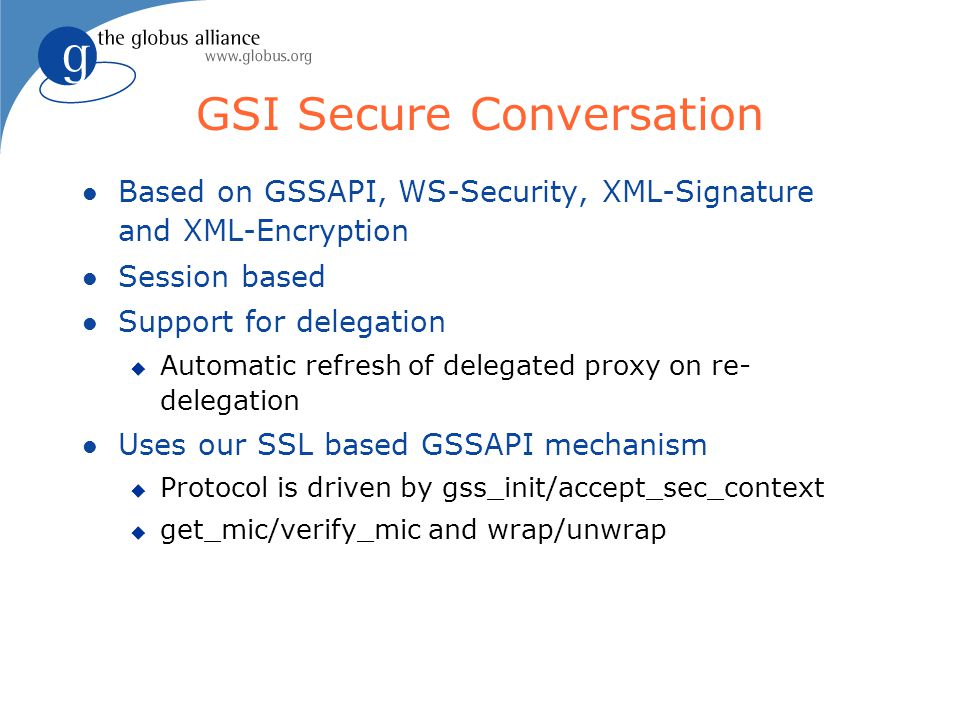 GSI Secure Conversation l Based on GSSAPI, WS-Security, XML-Signature and XML-Encryption l Session based l Support for delegation u Automatic refresh