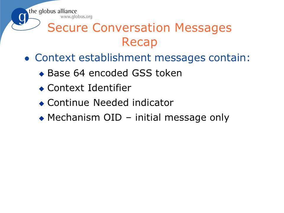 Secure Conversation Messages Recap l Context establishment messages contain: u Base 64 encoded GSS token u Context Identifier u Continue Needed indica