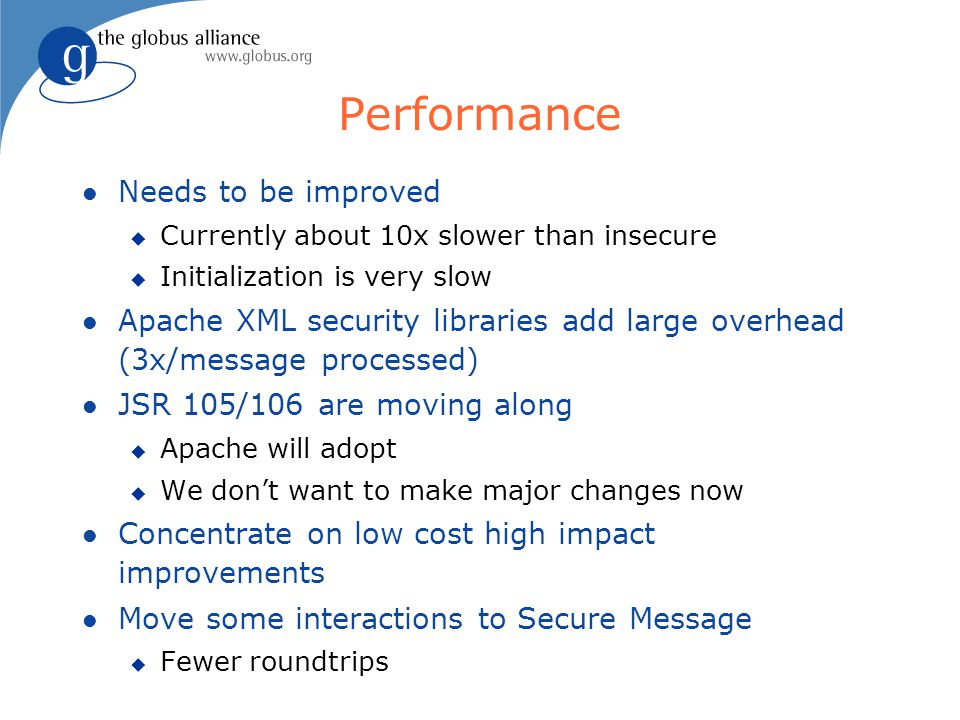 Performance l Needs to be improved u Currently about 10x slower than insecure u Initialization is very slow l Apache XML security libraries add large overhead (3x/message processed) l JSR 105/106 are moving along u Apache will adopt u We don't want to make major changes now l Concentrate on low cost high impact improvements l Move some interactions to Secure Message u Fewer roundtrips