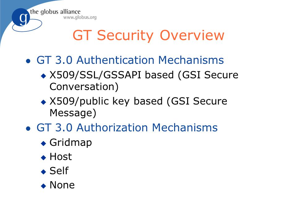 GT Security Overview l GT 3.0 Authentication Mechanisms u X509/SSL/GSSAPI based (GSI Secure Conversation) u X509/public key based (GSI Secure Message) l GT 3.0 Authorization Mechanisms u Gridmap u Host u Self u None