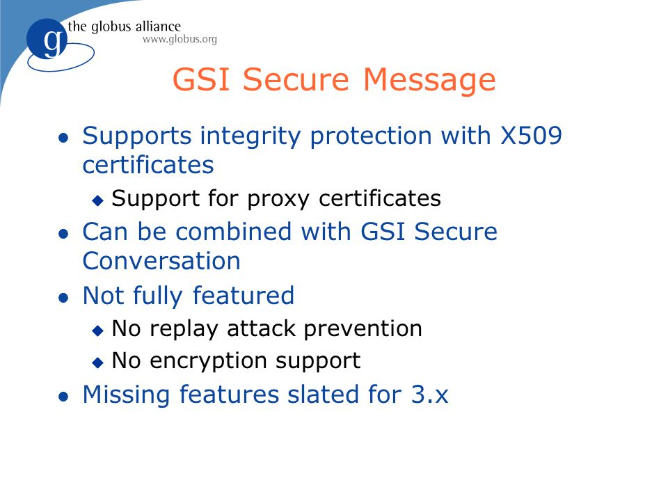 GSI Secure Message l Supports integrity protection with X509 certificates u Support for proxy certificates l Can be combined with GSI Secure Conversation l Not fully featured u No replay attack prevention u No encryption support l Missing features slated for 3.x