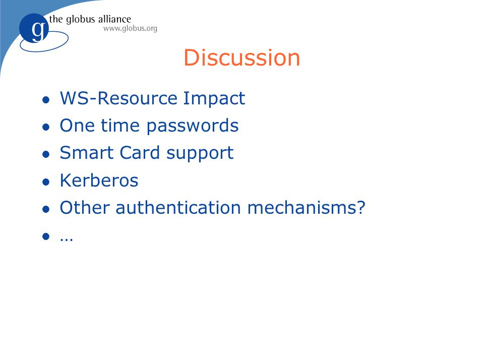 Discussion l WS-Resource Impact l One time passwords l Smart Card support l Kerberos l Other authentication mechanisms.