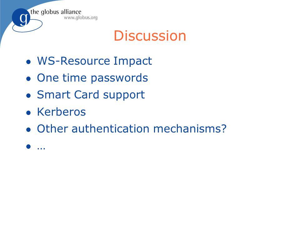 Discussion l WS-Resource Impact l One time passwords l Smart Card support l Kerberos l Other authentication mechanisms? l …