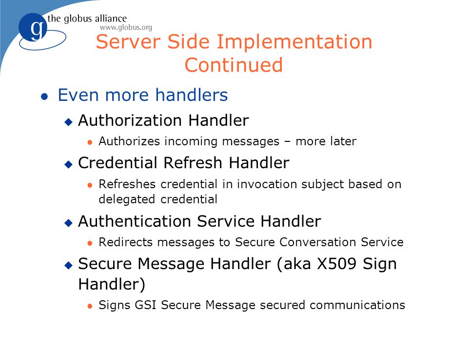 Server Side Implementation Continued l Even more handlers u Authorization Handler l Authorizes incoming messages – more later u Credential Refresh Han