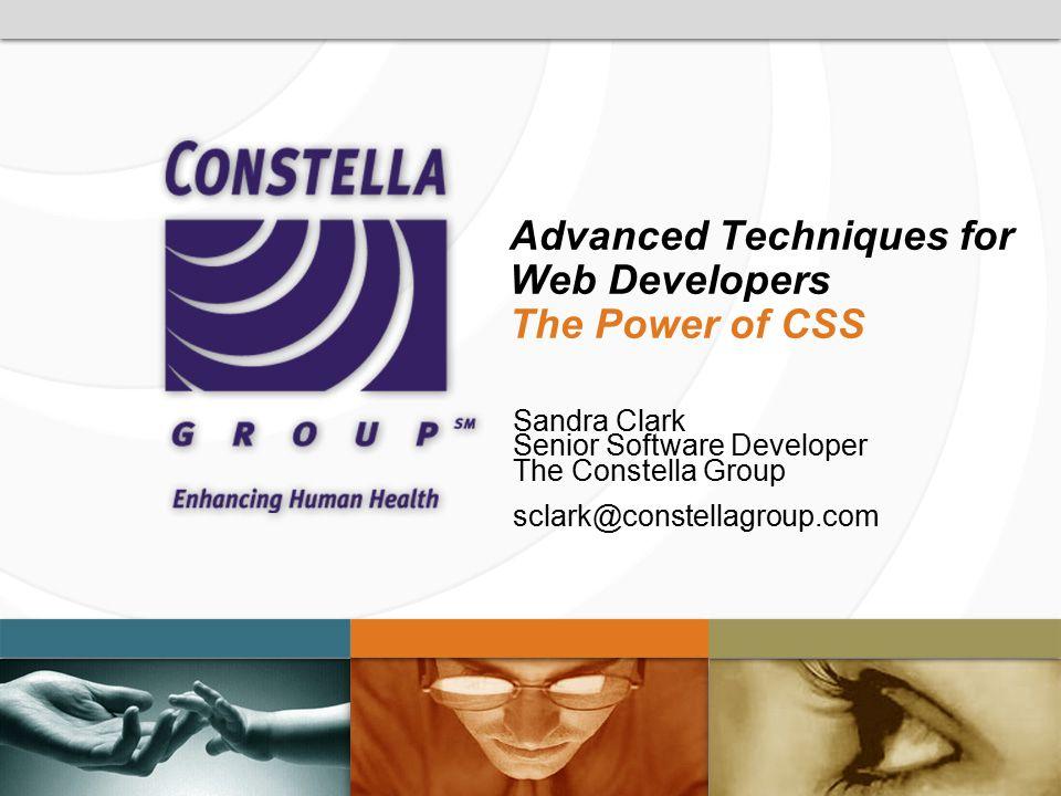 Advanced Techniques for Web Developers The Power of CSS Sandra Clark Senior Software Developer The Constella Group sclark@constellagroup.com