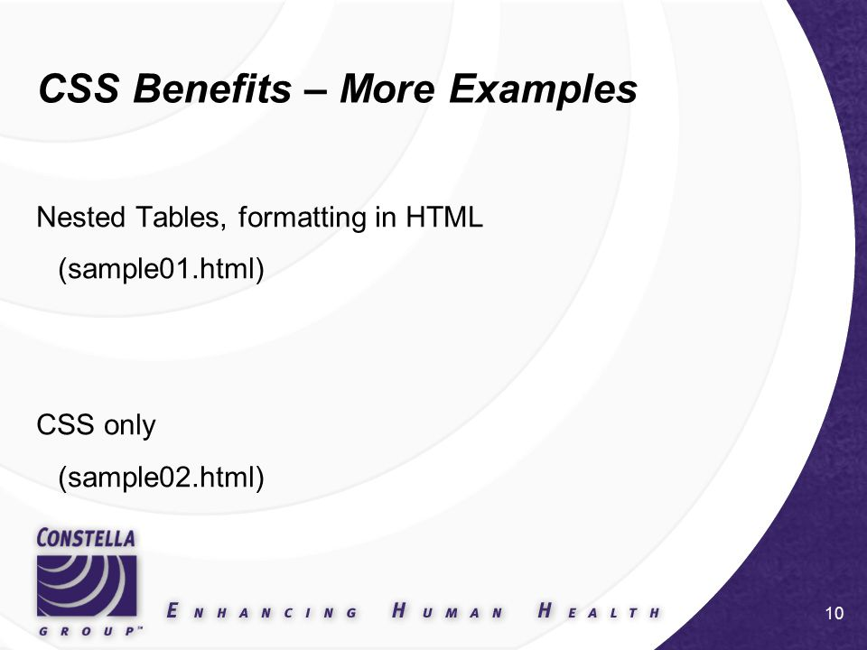 10 CSS Benefits – More Examples Nested Tables, formatting in HTML (sample01.html) CSS only (sample02.html)