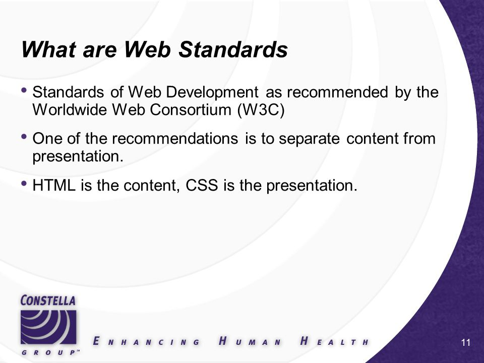 11 What are Web Standards Standards of Web Development as recommended by the Worldwide Web Consortium (W3C) One of the recommendations is to separate content from presentation.