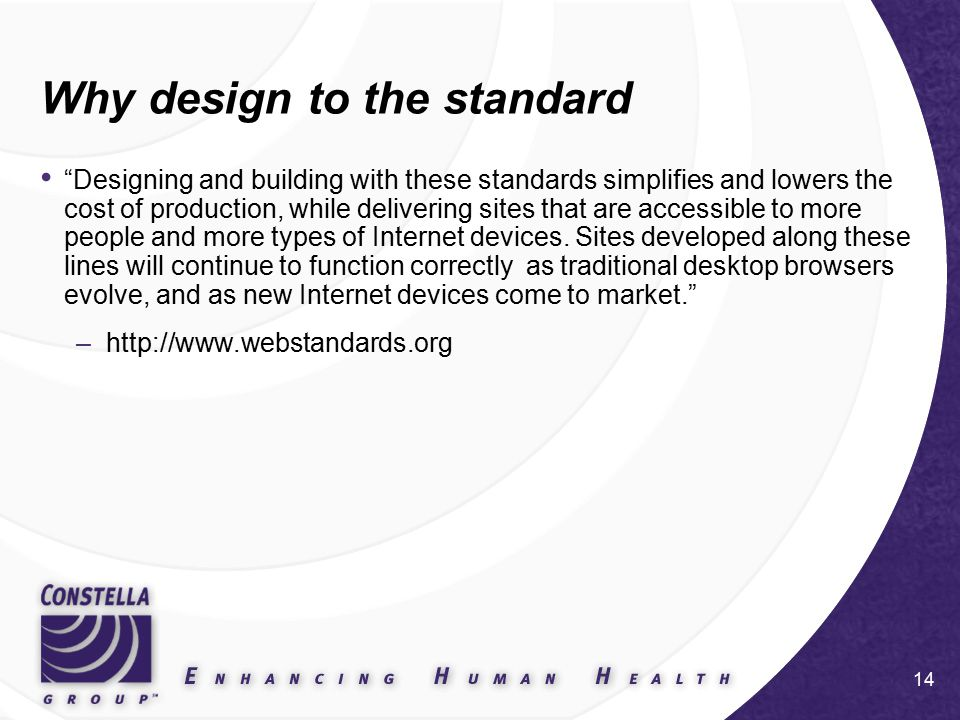 14 Why design to the standard Designing and building with these standards simplifies and lowers the cost of production, while delivering sites that are accessible to more people and more types of Internet devices.