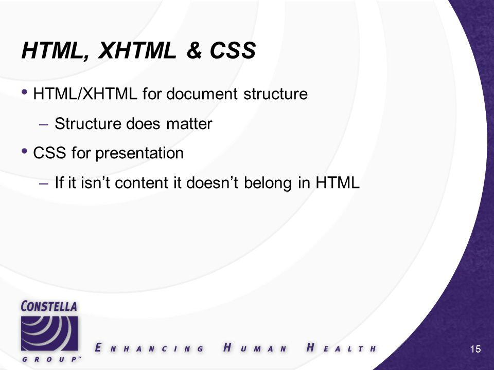 15 HTML, XHTML & CSS HTML/XHTML for document structure –Structure does matter CSS for presentation –If it isn't content it doesn't belong in HTML