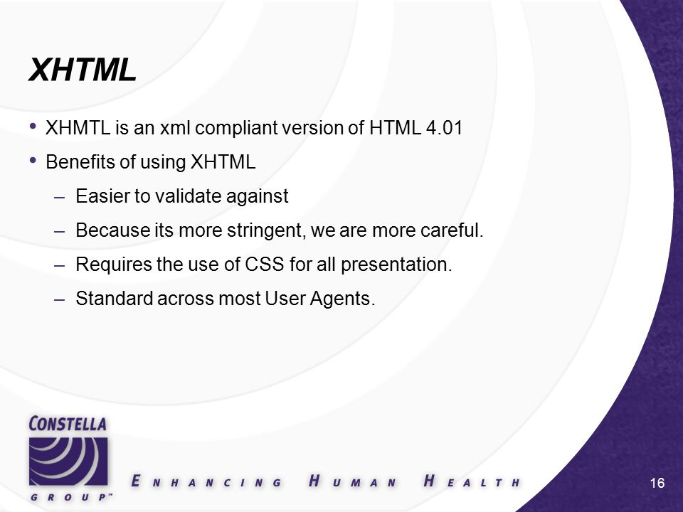 16 XHTML XHMTL is an xml compliant version of HTML 4.01 Benefits of using XHTML –Easier to validate against –Because its more stringent, we are more careful.