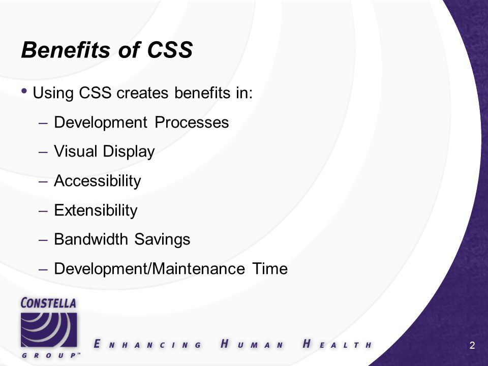 3 CSS Benefits - Development Site wide look and feel consistency HTML does what it was meant to do –Provides a structural context QA easy to determine when validating code.