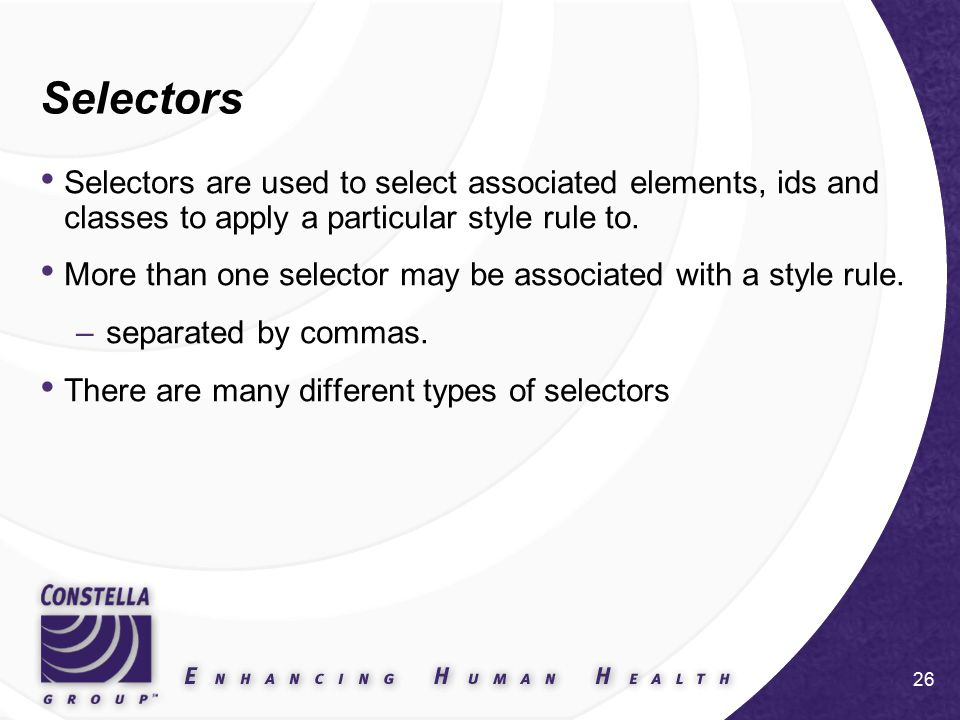 26 Selectors Selectors are used to select associated elements, ids and classes to apply a particular style rule to.