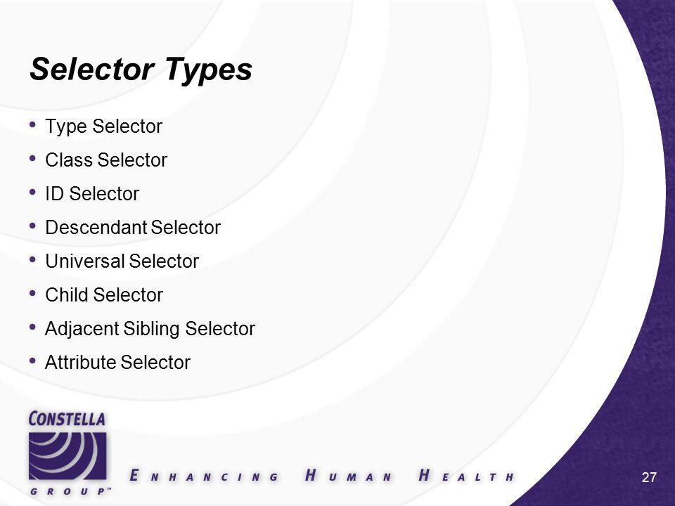 27 Selector Types Type Selector Class Selector ID Selector Descendant Selector Universal Selector Child Selector Adjacent Sibling Selector Attribute Selector