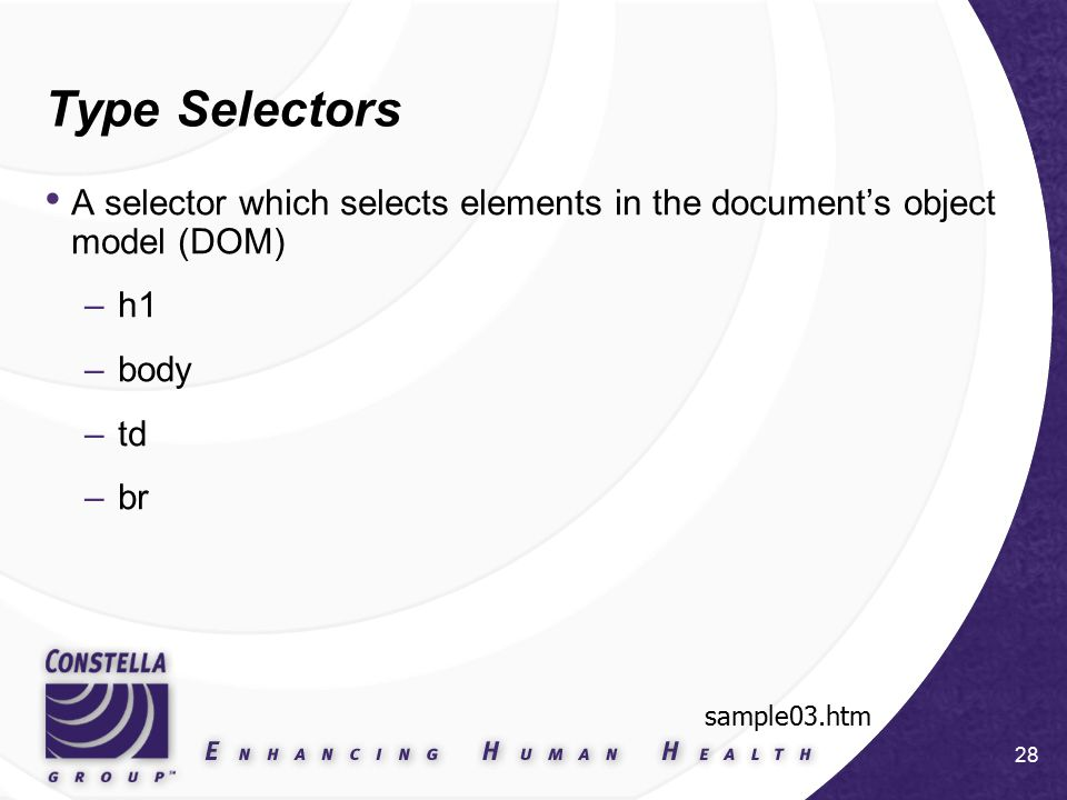 28 Type Selectors A selector which selects elements in the document's object model (DOM) –h1 –body –td –br sample03.htm