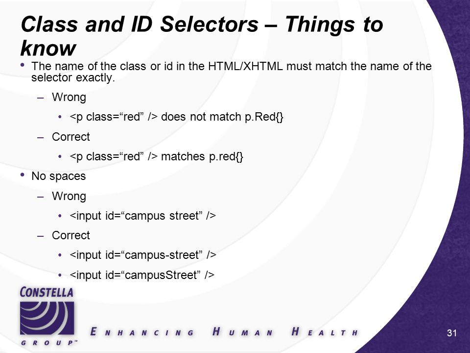 31 Class and ID Selectors – Things to know The name of the class or id in the HTML/XHTML must match the name of the selector exactly.