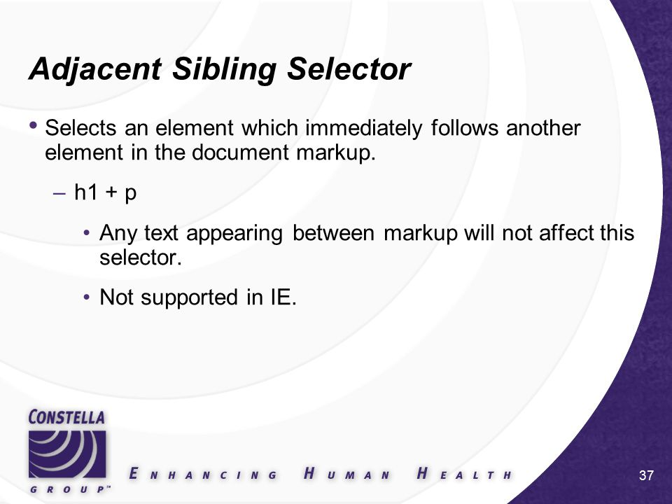 37 Adjacent Sibling Selector Selects an element which immediately follows another element in the document markup.