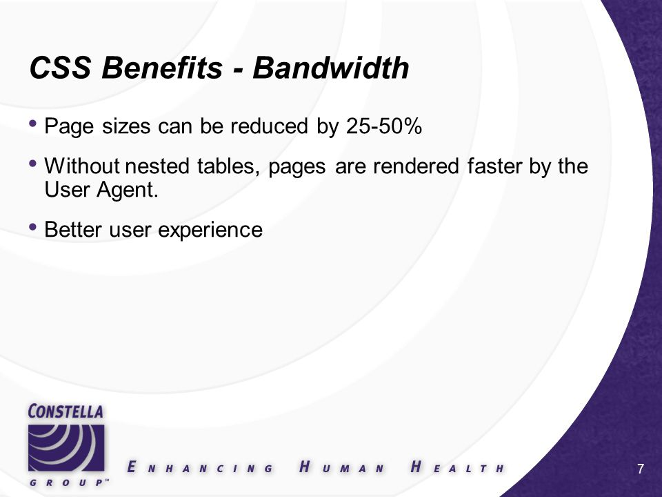 7 CSS Benefits - Bandwidth Page sizes can be reduced by 25-50% Without nested tables, pages are rendered faster by the User Agent.