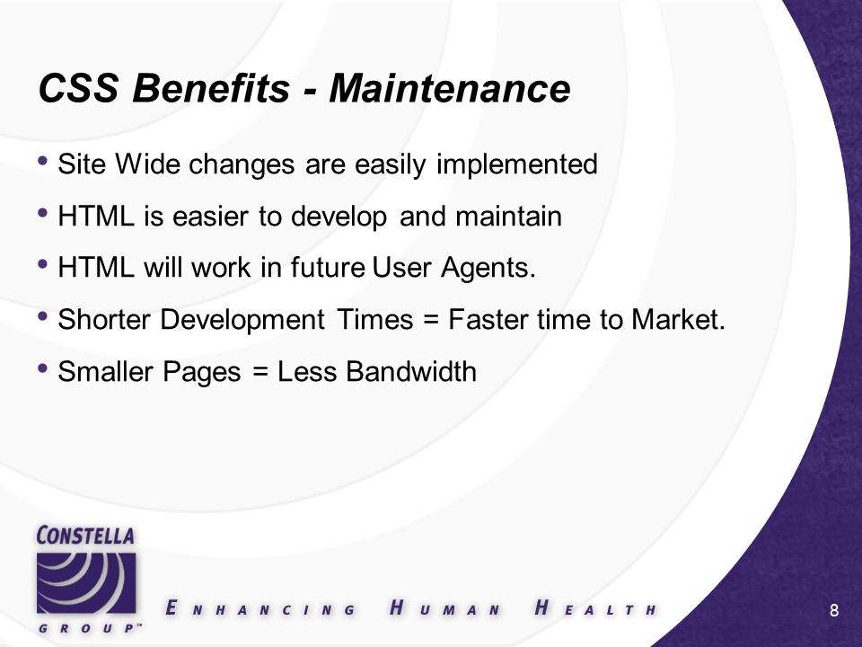 8 CSS Benefits - Maintenance Site Wide changes are easily implemented HTML is easier to develop and maintain HTML will work in future User Agents.