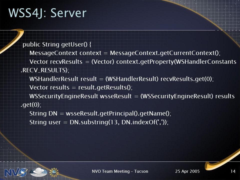 25 Apr 2005NVO Team Meeting - Tucson14 WSS4J: Server public String getUser() { MessageContext context = MessageContext.getCurrentContext(); Vector rec