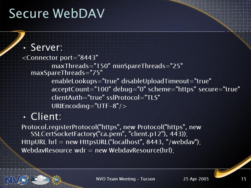 25 Apr 2005NVO Team Meeting - Tucson15 Secure WebDAV Server: <Connector port= 8443 maxThreads= 150 minSpareThreads= 25 maxSpareThreads= 75 enableLookups= true disableUploadTimeout= true acceptCount= 100 debug= 0 scheme= https secure= true clientAuth= true sslProtocol= TLS URIEncoding= UTF-8 /> Client: Protocol.registerProtocol( https , new Protocol( https , new SSLCertSocketFactory( ca.pem , client.p12 ), 443)); HttpURL hrl = new HttpsURL( localhost , 8443, /webdav ); WebdavResource wdr = new WebdavResource(hrl);