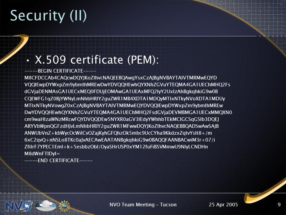 25 Apr 2005NVO Team Meeting - Tucson9 Security (II) X.509 certificate (PEM): -----BEGIN CERTIFICATE----- MIICFDCCAb4CAQcwDQYJKoZIhvcNAQEEBQAwgYsxCzAJBgNVBAYTAlVTMRMwEQYD VQQIEwpDYWxpZm9ybmlhMREwDwYDVQQHEwhQYXNhZGVuYTEQMA4GA1UEChMHQ2Fs dGVjaDENMAsGA1UECxMEQ0FDUjEOMAwGA1UEAxMFQ2lyY2UxIzAhBgkqhkiG9w0B CQEWFG1qZ0BjYWNyLmNhbHRlY2guZWR1MB4XDTA1MDQyMTIxNTkyNVoXDTA1MDUy MTIxNTkyNVowgZ0xCzAJBgNVBAYTAlVTMRMwEQYDVQQIEwpDYWxpZm9ybmlhMREw DwYDVQQHEwhQYXNhZGVuYTEQMA4GA1UEChMHQ2FsdGVjaDEVMBMGA1UECxMMQXN0 cm9waHlzaWNzMRcwFQYDVQQDEw5NYXR0aGV3IEdyYWhhbTEkMCIGCSqGSIb3DQEJ ARYVbWpnQGFzdHJvLmNhbHRlY2guZWR1MFwwDQYJKoZIhvcNAQEBBQADSwAwSAJB ANWUbVnZ+kbWycOcWiICvOZajKyhGFQhzOk5mbc9UcCYha9KkdzxZqtvYslt8+/m 6xC2qvQ+nNSLo8TKc0aJvAECAwEAATANBgkqhkiG9w0BAQQFAANBACwiM3r+07/i ZfiIrF7YPEC1Eml+k+5esbbzObl/OyaSHrUSP0xYM12fuFiBSVMmwU9NlyLCNDHn M8dWnFTIDyI= -----END CERTIFICATE-----