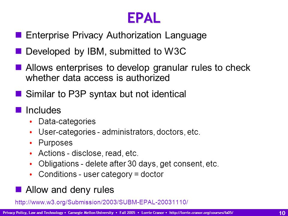 Privacy Policy, Law and Technology Carnegie Mellon University Fall 2005 Lorrie Cranor http://lorrie.cranor.org/courses/fa05/ 10 EPAL Enterprise Privacy Authorization Language Developed by IBM, submitted to W3C Allows enterprises to develop granular rules to check whether data access is authorized Similar to P3P syntax but not identical Includes Data-categories User-categories - administrators, doctors, etc.