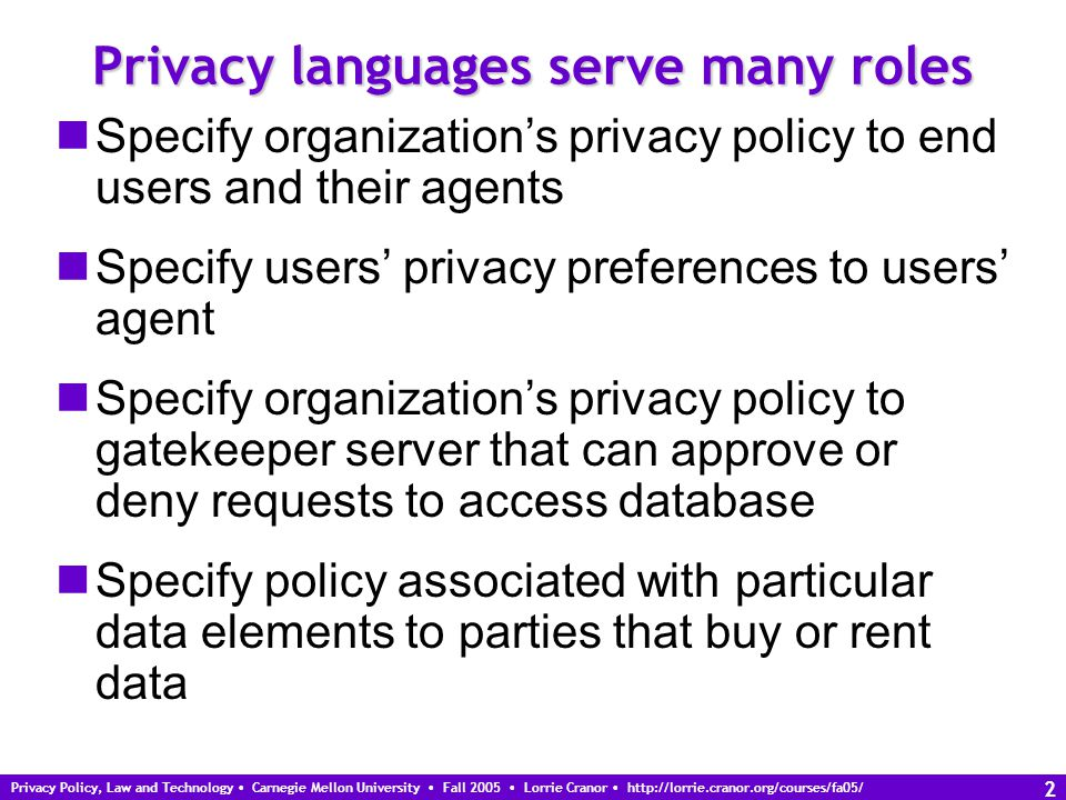 Privacy Policy, Law and Technology Carnegie Mellon University Fall 2005 Lorrie Cranor http://lorrie.cranor.org/courses/fa05/ 2 Privacy languages serve many roles Specify organization's privacy policy to end users and their agents Specify users' privacy preferences to users' agent Specify organization's privacy policy to gatekeeper server that can approve or deny requests to access database Specify policy associated with particular data elements to parties that buy or rent data